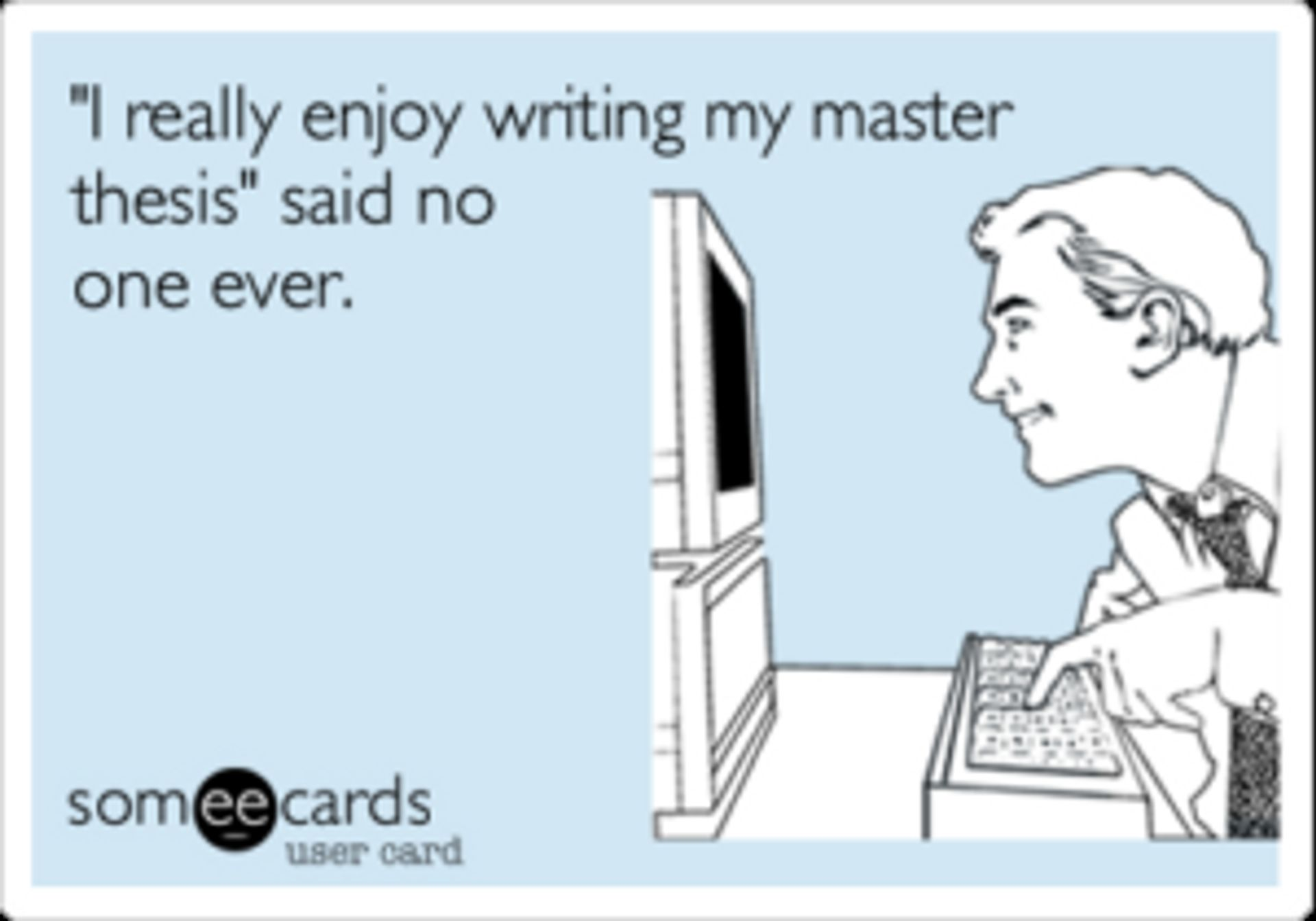 """A man looking at a computer, the caption reads '""""I really enjoy writing my master thesis"""" said no one ever.'"""